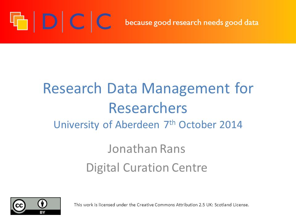 because good research needs good data Research Data Management for Researchers University of Aberdeen 7 th October 2014 Jonathan Rans Digital Curation Centre This work is licensed under the Creative Commons Attribution 2.5 UK: Scotland License.