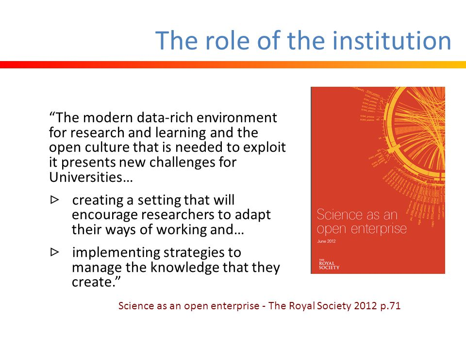 The role of the institution The modern data-rich environment for research and learning and the open culture that is needed to exploit it presents new challenges for Universities… creating a setting that will encourage researchers to adapt their ways of working and… implementing strategies to manage the knowledge that they create. Science as an open enterprise - The Royal Society 2012 p.71