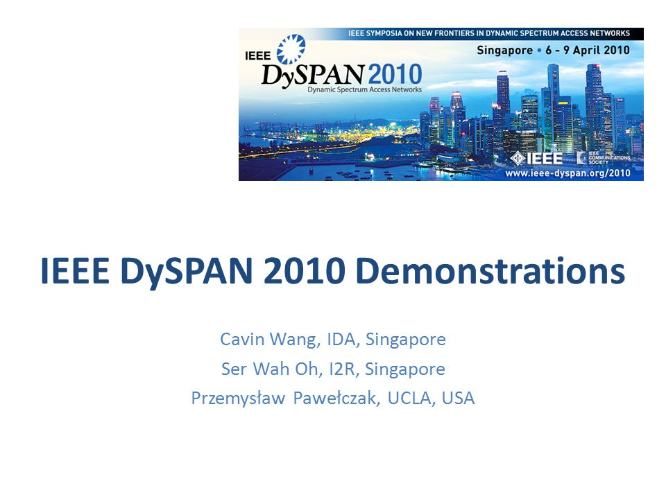 IEEE DySPAN 2010 Demos: Stats 12 Demos submitted, 10 accepted, 9 presented Number of IEEE DySPAN demos stays relatively constant over the years – Dublin (9), Chicago (13) Location – EU (5 - !), USA (2), Canada (1), Singapore (1)
