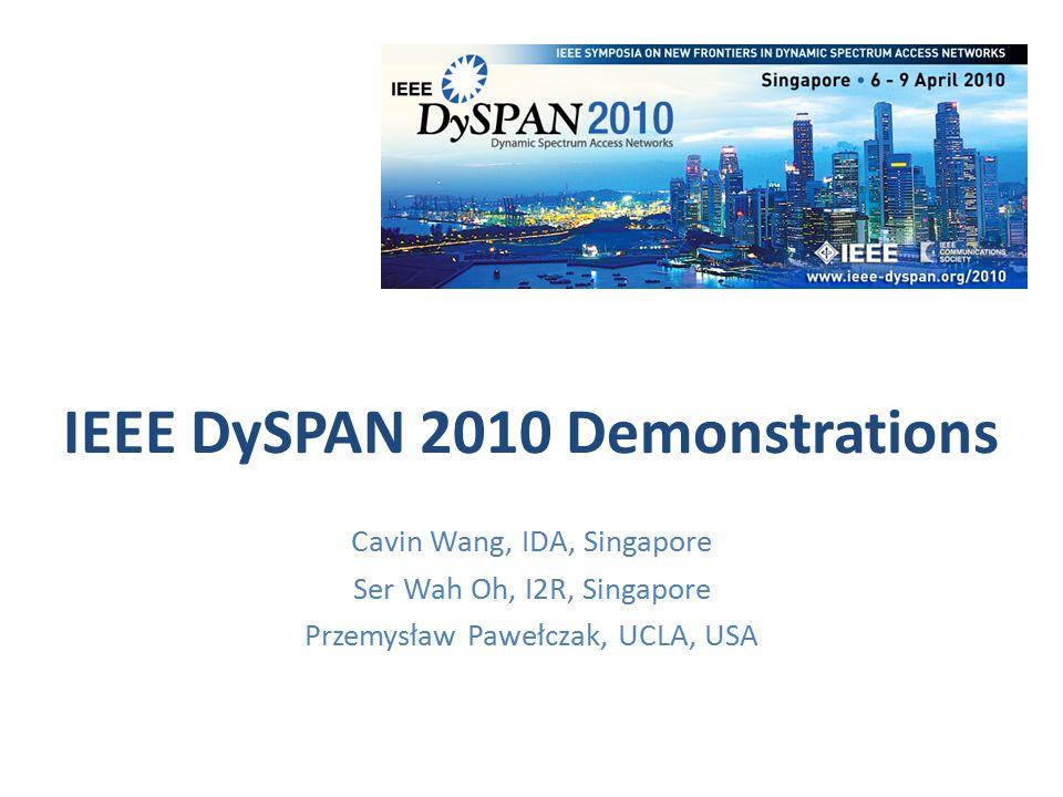 IEEE DySPAN 2010 Demonstrations Cavin Wang, IDA, Singapore Ser Wah Oh, I2R, Singapore Przemysław Pawełczak, UCLA, USA