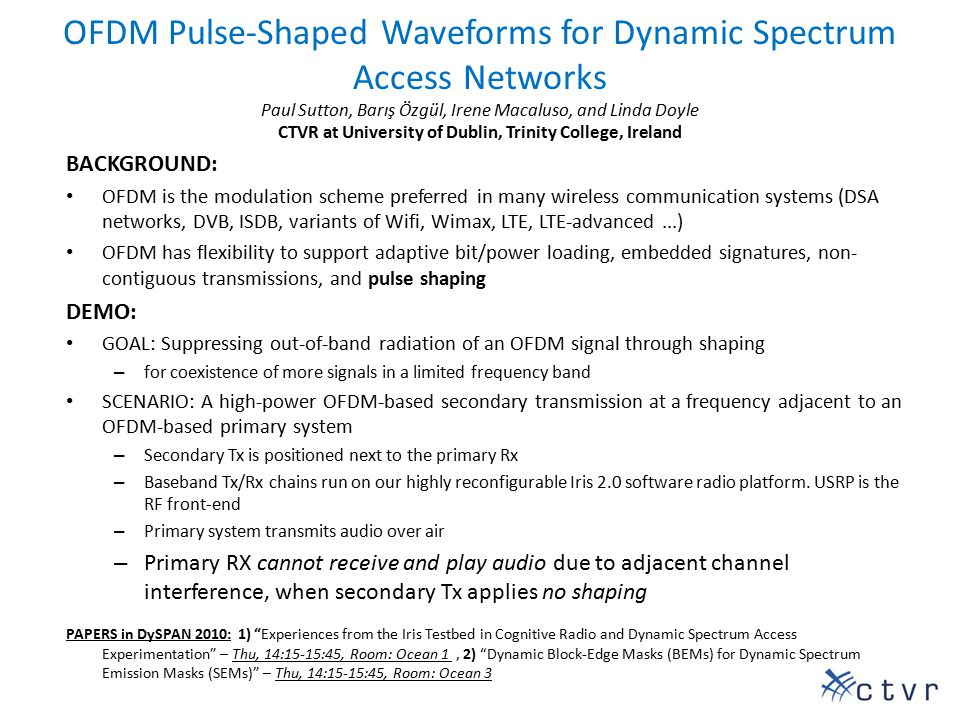 OFDM Pulse-Shaped Waveforms for Dynamic Spectrum Access Networks Paul Sutton, Barış Özgül, Irene Macaluso, and Linda Doyle CTVR at University of Dublin, Trinity College, Ireland BACKGROUND: OFDM is the modulation scheme preferred in many wireless communication systems (DSA networks, DVB, ISDB, variants of Wifi, Wimax, LTE, LTE-advanced...) OFDM has flexibility to support adaptive bit/power loading, embedded signatures, non- contiguous transmissions, and pulse shaping DEMO: GOAL: Suppressing out-of-band radiation of an OFDM signal through shaping – for coexistence of more signals in a limited frequency band SCENARIO: A high-power OFDM-based secondary transmission at a frequency adjacent to an OFDM-based primary system – Secondary Tx is positioned next to the primary Rx – Baseband Tx/Rx chains run on our highly reconfigurable Iris 2.0 software radio platform.