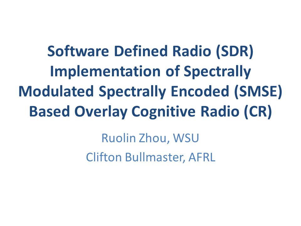 Software Defined Radio (SDR) Implementation of Spectrally Modulated Spectrally Encoded (SMSE) Based Overlay Cognitive Radio (CR) Ruolin Zhou, WSU Clifton Bullmaster, AFRL