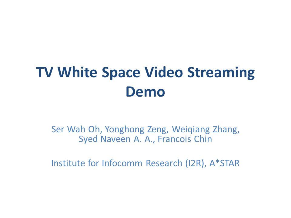 TV White Space Video Streaming Demo Ser Wah Oh, Yonghong Zeng, Weiqiang Zhang, Syed Naveen A.