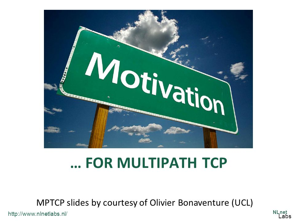 http://www.nlnetlabs.nl/ NLnet Labs … FOR MULTIPATH TCP MPTCP slides by courtesy of Olivier Bonaventure (UCL)