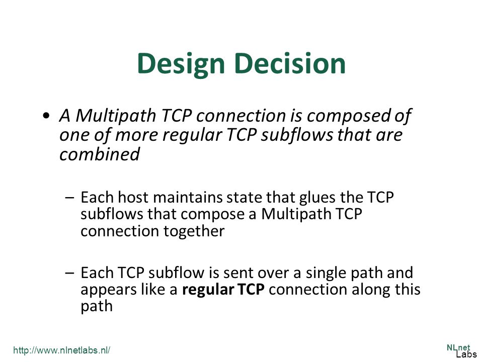 http://www.nlnetlabs.nl/ NLnet Labs Design Decision A Multipath TCP connection is composed of one of more regular TCP subflows that are combined –Each host maintains state that glues the TCP subflows that compose a Multipath TCP connection together –Each TCP subflow is sent over a single path and appears like a regular TCP connection along this path