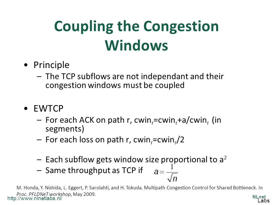 http://www.nlnetlabs.nl/ NLnet Labs Coupling the Congestion Windows Principle –The TCP subflows are not independant and their congestion windows must be coupled EWTCP –For each ACK on path r, cwin r =cwin r +a/cwin r (in segments) –For each loss on path r, cwin r =cwin r /2 –Each subflow gets window size proportional to a 2 –Same throughput as TCP if M.