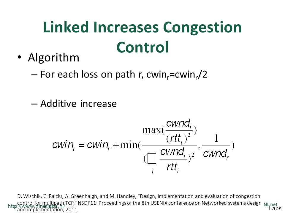 http://www.nlnetlabs.nl/ NLnet Labs Linked Increases Congestion Control Algorithm – For each loss on path r, cwin r =cwin r /2 – Additive increase D.