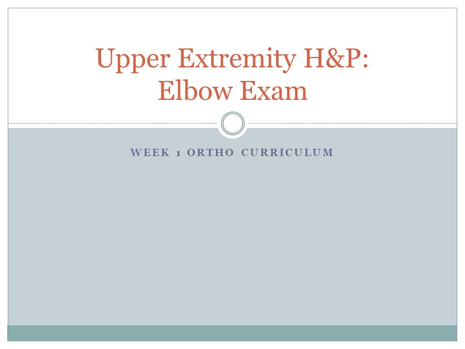 WEEK 1 ORTHO CURRICULUM Upper Extremity H&P: Elbow Exam