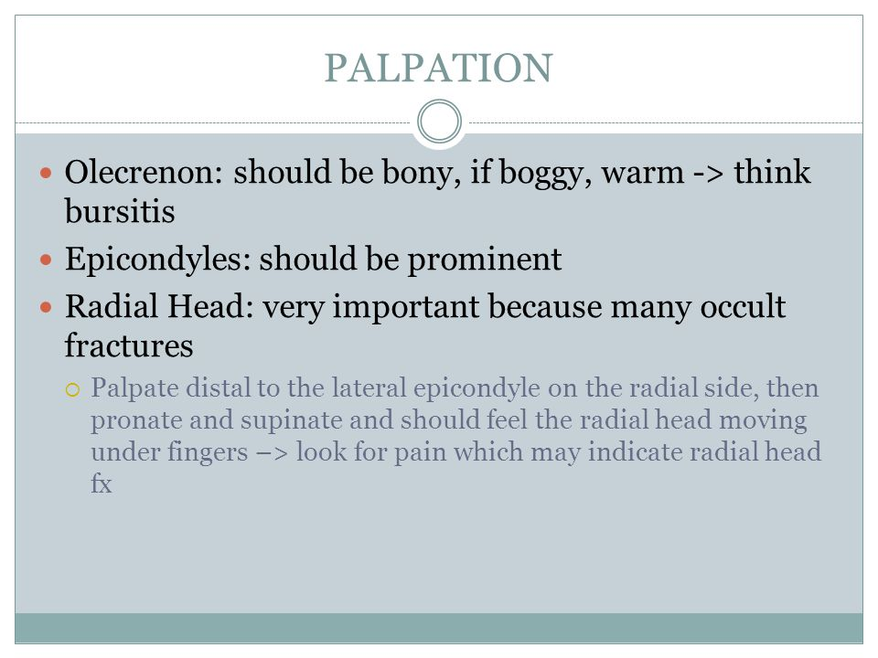 PALPATION Olecrenon: should be bony, if boggy, warm -> think bursitis Epicondyles: should be prominent Radial Head: very important because many occult fractures  Palpate distal to the lateral epicondyle on the radial side, then pronate and supinate and should feel the radial head moving under fingers –> look for pain which may indicate radial head fx