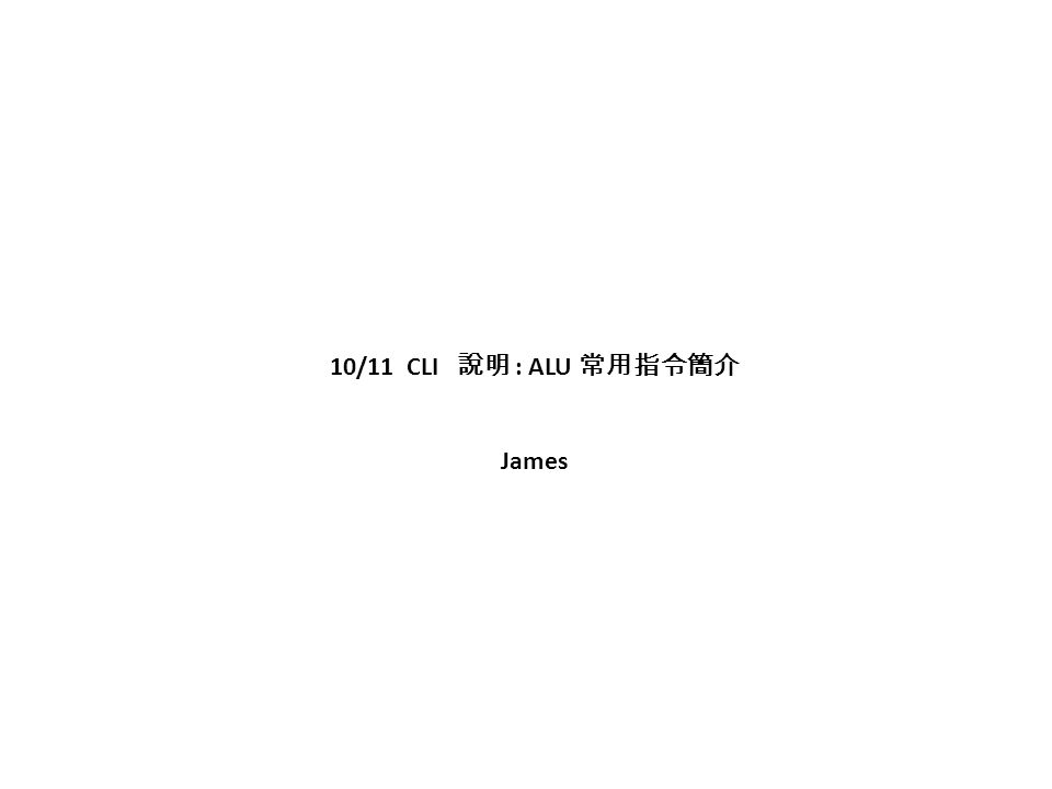 10/11 CLI 說明 : ALU 常用指令簡介 James