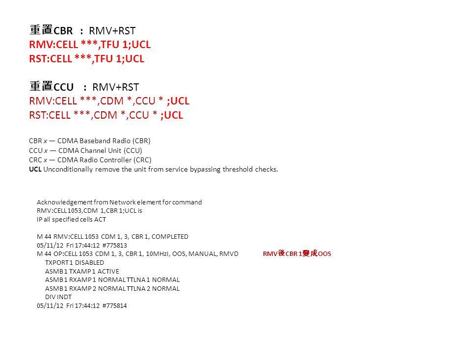 重置 CBR : RMV+RST RMV:CELL ***,TFU 1;UCL RST:CELL ***,TFU 1;UCL 重置 CCU : RMV+RST RMV:CELL ***,CDM *,CCU * ;UCL RST:CELL ***,CDM *,CCU * ;UCL CBR x — CDMA Baseband Radio (CBR) CCU x — CDMA Channel Unit (CCU) CRC x — CDMA Radio Controller (CRC) UCL Unconditionally remove the unit from service bypassing threshold checks.