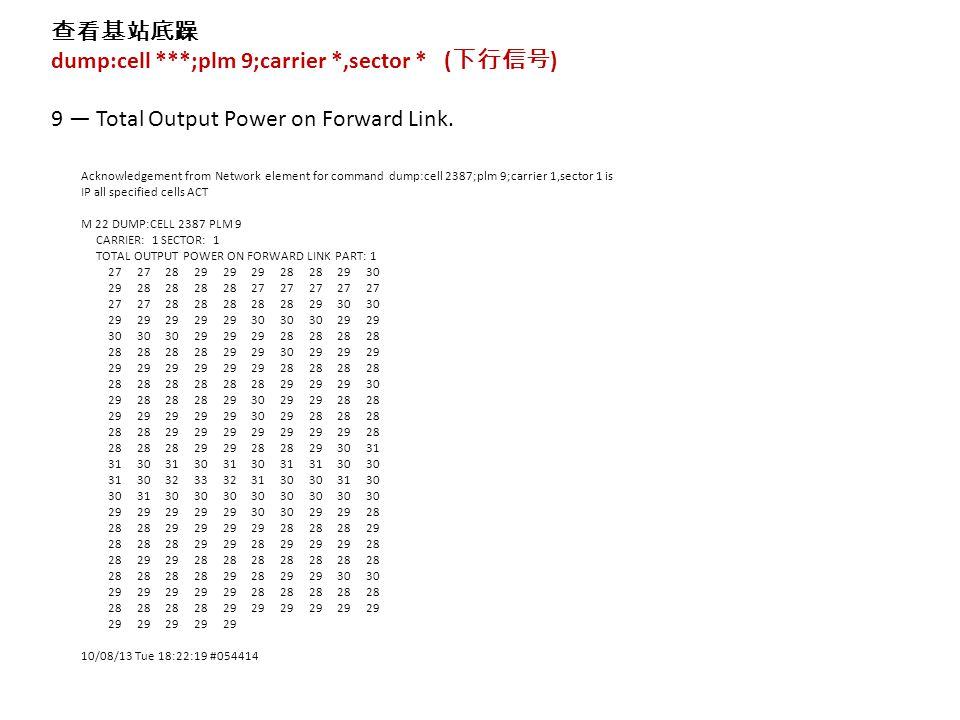 查看基站底躁 dump:cell ***;plm 9;carrier *,sector * ( 下行信号 ) 9 — Total Output Power on Forward Link.