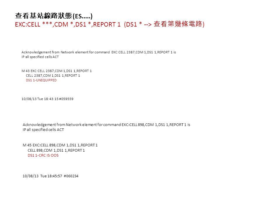 查看基站線路狀態 (ES.....) EXC:CELL ***,CDM *,DS1 *,REPORT 1 (DS1 * --> 查看第幾條電路 ) Acknowledgement from Network element for command EXC:CELL 2387,CDM 1,DS1 1,REPORT 1 is IP all specified cells ACT M 43 EXC:CELL 2387,CDM 1,DS1 1,REPORT 1 CELL 2387,CDM 1,DS1 1,REPORT 1 DS1 1-UNEQUIPPED 10/08/13 Tue 18:43:15 #059559 Acknowledgement from Network element for command EXC:CELL 898,CDM 1,DS1 1,REPORT 1 is IP all specified cells ACT M 45 EXC:CELL 898,CDM 1,DS1 1,REPORT 1 CELL 898,CDM 1,DS1 1,REPORT 1 DS1 1-CRC IS OOS 10/08/13 Tue 18:45:57 #060234