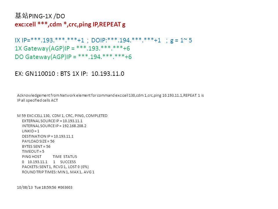 基站 PING-1X /DO exc:cell ***,cdm *,crc,ping IP,REPEAT g IX IP=***.193.***.***+1 ; DOIP:***.194.***.***+1 ; g = 1~ 5 1X Gateway(AGP)IP = ***.193.***.***+6 DO Gateway(AGP)IP = ***.194.***.***+6 EX: GN110010 : BTS 1X IP: 10.193.11.0 Acknowledgement from Network element for command exc:cell 130,cdm 1,crc,ping 10.193.11.1,REPEAT 1 is IP all specified cells ACT M 59 EXC:CELL 130, CDM 1, CRC, PING, COMPLETED EXTERNAL SOURCE IP = 10.193.11.1 INTERNAL SOURCE IP = 192.168.208.2 LINKID = 1 DESTINATION IP = 10.193.11.1 PAYLOAD SIZE = 56 BYTES SENT = 56 TIMEOUT = 5 PING HOST TIME STATUS 0 10.193.11.1 1 SUCCESS PACKETS: SENT 1, RCVD 1, LOST 0 (0%) ROUND TRIP TIMES: MIN 1, MAX 1, AVG 1 10/08/13 Tue 18:59:56 #063603
