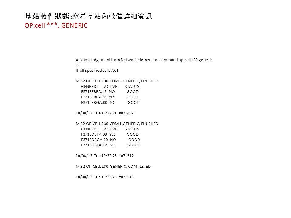 基站軟件狀態 : 察看基站內軟體詳細資訊 OP:cell ***, GENERIC Acknowledgement from Network element for command op:cell 130,generic is IP all specified cells ACT M 32 OP:CELL 130 CDM 3 GENERIC, FINISHED GENERIC ACTIVE STATUS F3713EBFA.12 NO GOOD F3713EBFA.38 YES GOOD F3712EBGA.00 NO GOOD 10/08/13 Tue 19:32:21 #071497 M 32 OP:CELL 130 CDM 1 GENERIC, FINISHED GENERIC ACTIVE STATUS F3713DBFA.38 YES GOOD F3712DBGA.00 NO GOOD F3713DBFA.12 NO GOOD 10/08/13 Tue 19:32:25 #071512 M 32 OP:CELL 130 GENERIC, COMPLETED 10/08/13 Tue 19:32:25 #071513
