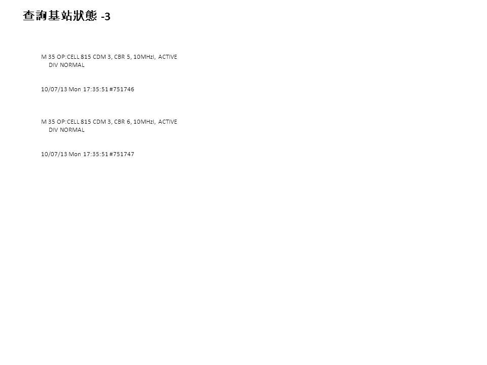 M 35 OP:CELL 815 CDM 3, CBR 5, 10MHzI, ACTIVE DIV NORMAL 10/07/13 Mon 17:35:51 #751746 M 35 OP:CELL 815 CDM 3, CBR 6, 10MHzI, ACTIVE DIV NORMAL 10/07/13 Mon 17:35:51 #751747 查詢基站狀態 -3