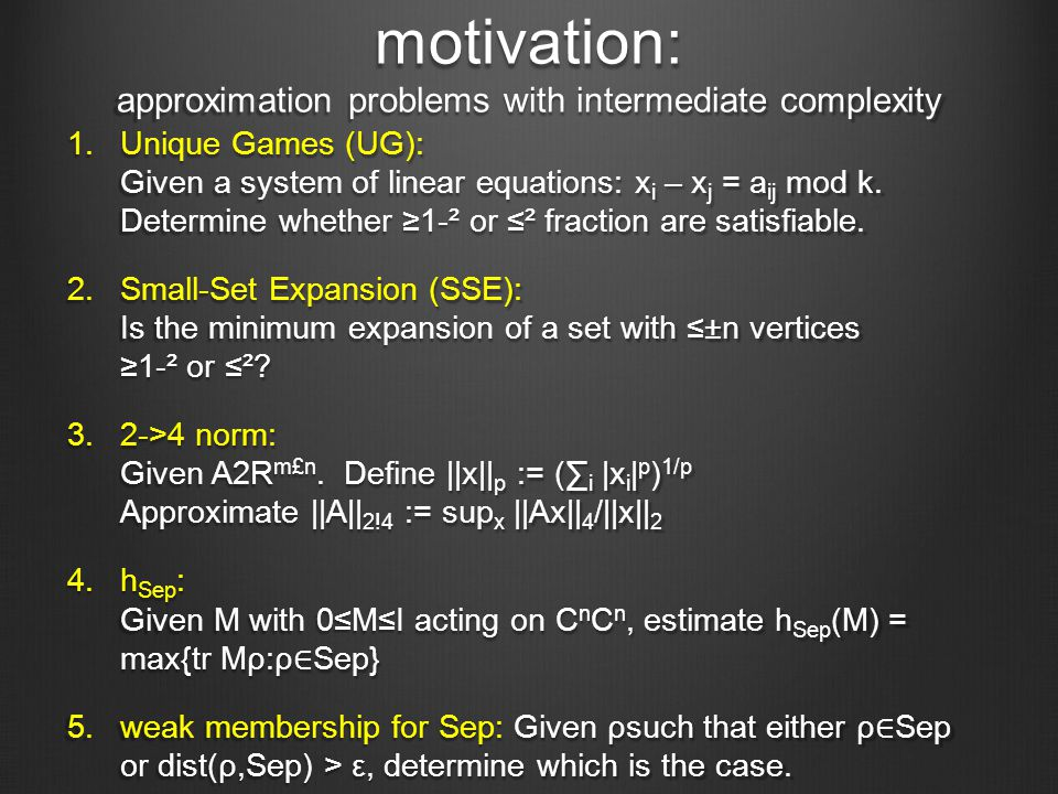 motivation: approximation problems with intermediate complexity 1.Unique Games (UG): Given a system of linear equations: x i – x j = a ij mod k.