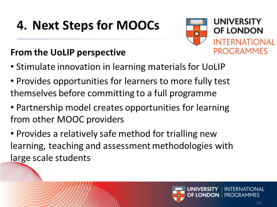 Worldwide Access | Opportunity | International Standards 16 Worldwide Access | Opportunity | International Standards 16 4.Next Steps for MOOCs From the UoLIP perspective Stimulate innovation in learning materials for UoLIP Provides opportunities for learners to more fully test themselves before committing to a full programme Partnership model creates opportunities for learning from other MOOC providers Provides a relatively safe method for trialling new learning, teaching and assessment methodologies with large scale students