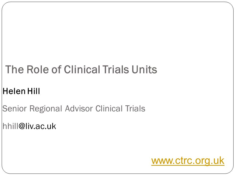The Role of Clinical Trials Units Helen Hill Senior Regional Advisor Clinical Trials hhill@liv.ac.uk www.ctrc.org.uk