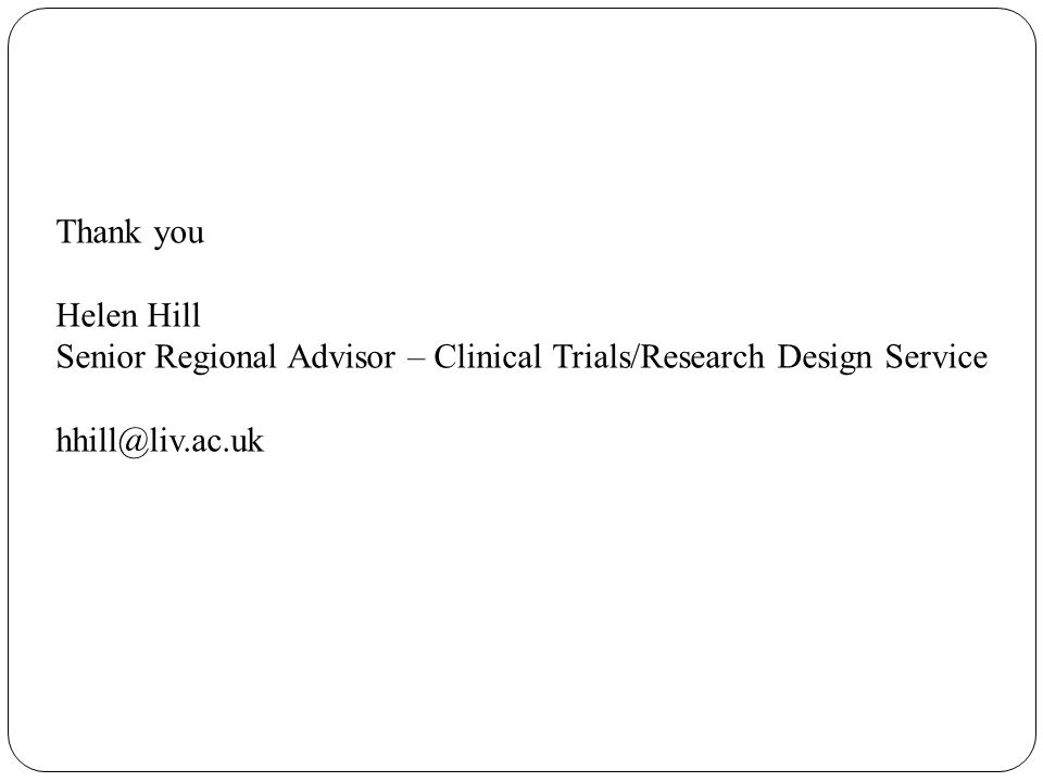 Thank you Helen Hill Senior Regional Advisor – Clinical Trials/Research Design Service hhill@liv.ac.uk
