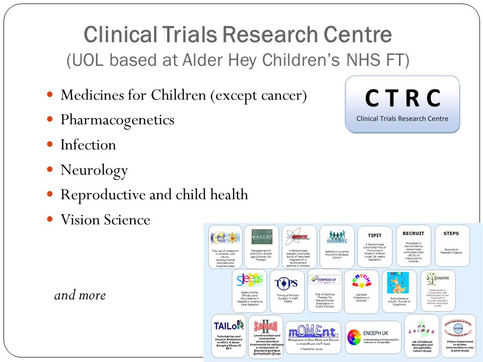 Clinical Trials Research Centre (UOL based at Alder Hey Children's NHS FT) Medicines for Children (except cancer) Pharmacogenetics Infection Neurology Reproductive and child health Vision Science and more