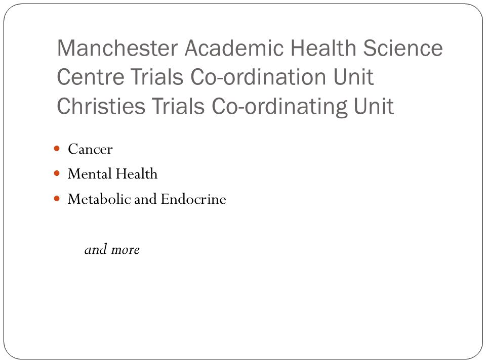 Manchester Academic Health Science Centre Trials Co-ordination Unit Christies Trials Co-ordinating Unit Cancer Mental Health Metabolic and Endocrine a