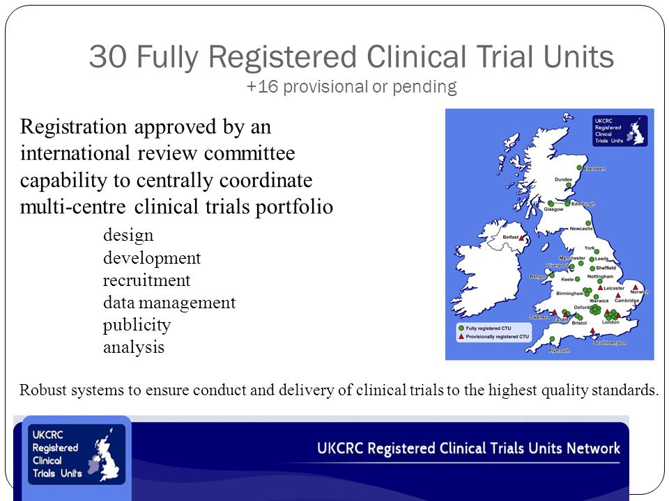 30 Fully Registered Clinical Trial Units +16 provisional or pending Registration approved by an international review committee capability to centrally coordinate multi-centre clinical trials portfolio design development recruitment data management publicity analysis Robust systems to ensure conduct and delivery of clinical trials to the highest quality standards.
