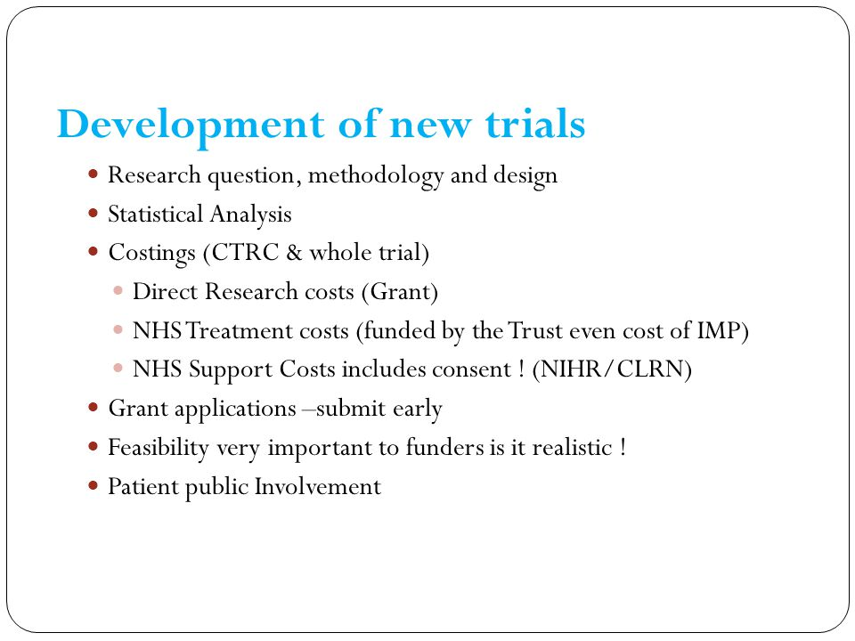 Development of new trials Research question, methodology and design Statistical Analysis Costings (CTRC & whole trial) Direct Research costs (Grant) N