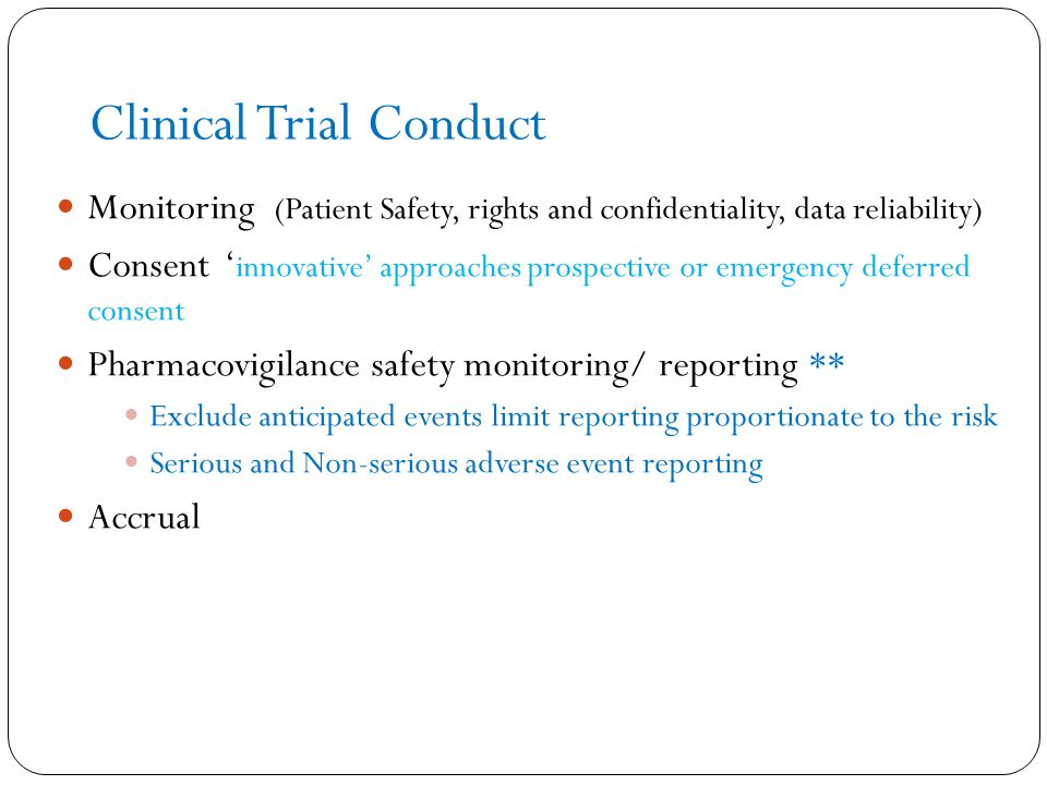 Clinical Trial Conduct Monitoring (Patient Safety, rights and confidentiality, data reliability) Consent ' innovative' approaches prospective or emergency deferred consent Pharmacovigilance safety monitoring/ reporting ** Exclude anticipated events limit reporting proportionate to the risk Serious and Non-serious adverse event reporting Accrual