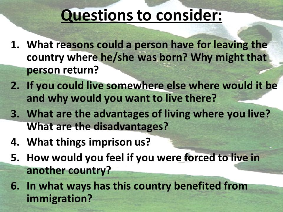 Questions to consider: 1.What reasons could a person have for leaving the country where he/she was born.