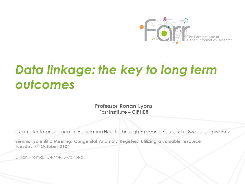 Farr Institute Data linkage in the UK What is possible now and in the future Long term outcomes Content of Presentation