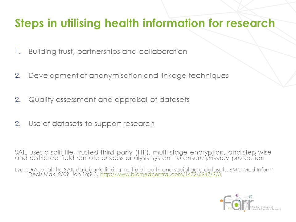 Steps in utilising health information for research 1.Building trust, partnerships and collaboration 2.Development of anonymisation and linkage techniques 2.Quality assessment and appraisal of datasets 2.Use of datasets to support research SAIL uses a split file, trusted third party (TTP), multi-stage encryption, and step wise and restricted field remote access analysis system to ensure privacy protection Lyons RA, et al.The SAIL databank: linking multiple health and social care datasets.