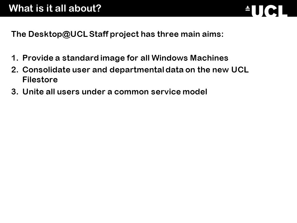 The Desktop@UCL Staff project has three main aims: 1.Provide a standard image for all Windows Machines 2.Consolidate user and departmental data on the new UCL Filestore 3.Unite all users under a common service model What is it all about