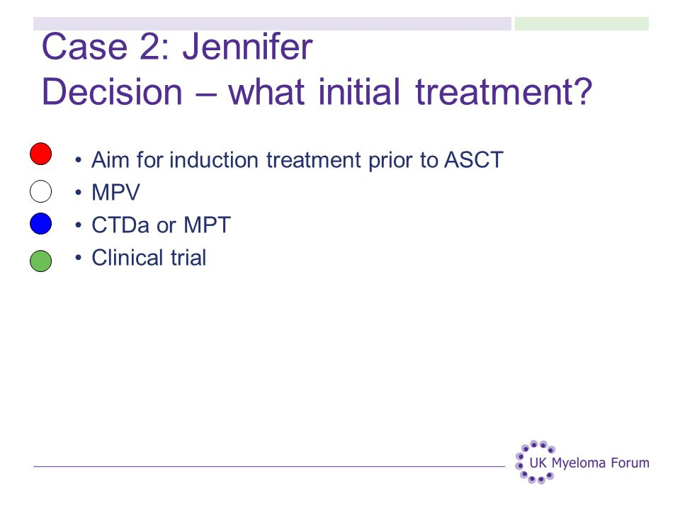 Case 2: Jennifer Decision – what initial treatment? Aim for induction treatment prior to ASCT MPV CTDa or MPT Clinical trial