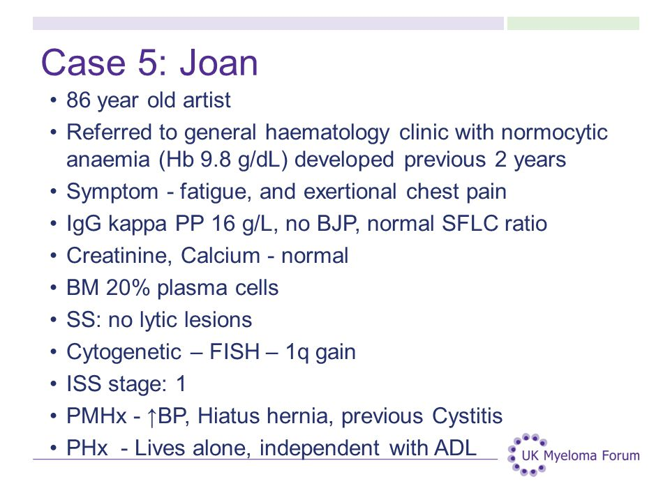 Case 5: Joan 86 year old artist Referred to general haematology clinic with normocytic anaemia (Hb 9.8 g/dL) developed previous 2 years Symptom - fati