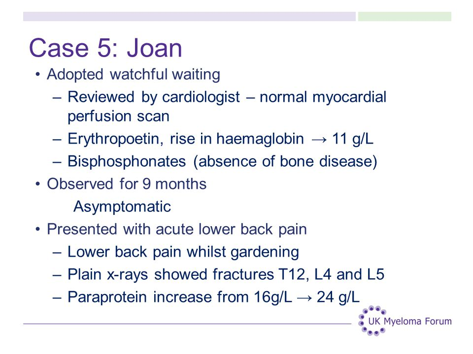 Case 5: Joan Adopted watchful waiting –Reviewed by cardiologist – normal myocardial perfusion scan –Erythropoetin, rise in haemaglobin → 11 g/L –Bisphosphonates (absence of bone disease) Observed for 9 months Asymptomatic Presented with acute lower back pain –Lower back pain whilst gardening –Plain x-rays showed fractures T12, L4 and L5 –Paraprotein increase from 16g/L → 24 g/L
