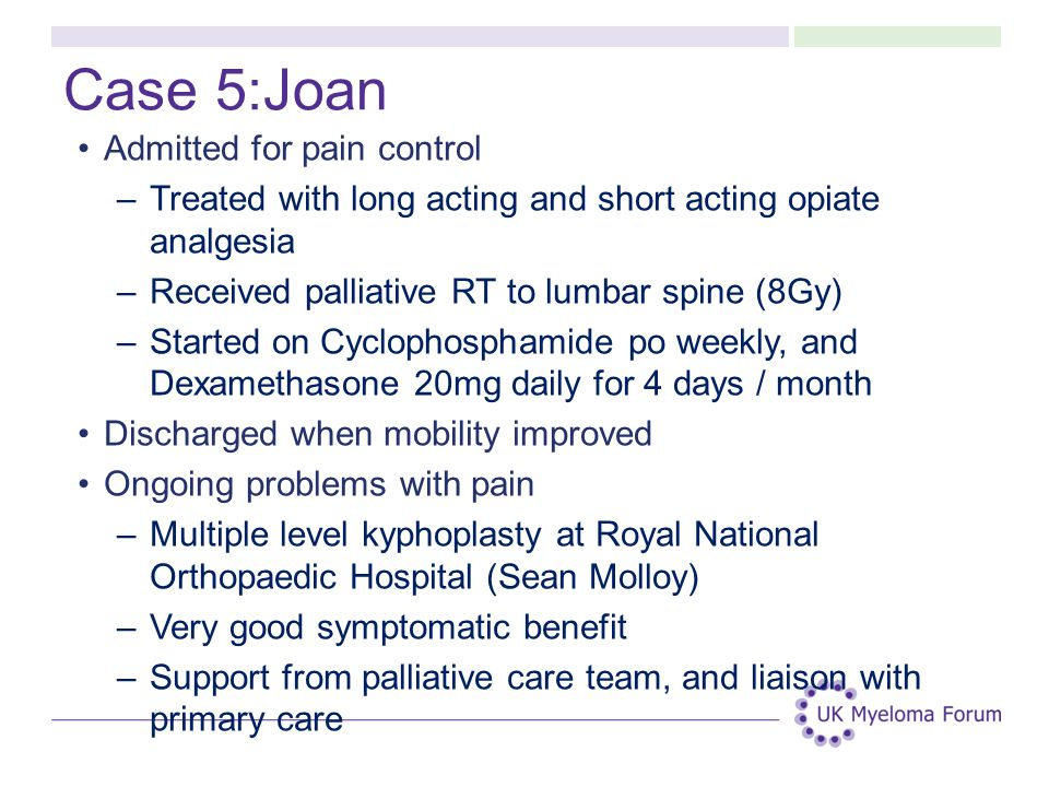 Case 5:Joan Admitted for pain control –Treated with long acting and short acting opiate analgesia –Received palliative RT to lumbar spine (8Gy) –Started on Cyclophosphamide po weekly, and Dexamethasone 20mg daily for 4 days / month Discharged when mobility improved Ongoing problems with pain –Multiple level kyphoplasty at Royal National Orthopaedic Hospital (Sean Molloy) –Very good symptomatic benefit –Support from palliative care team, and liaison with primary care