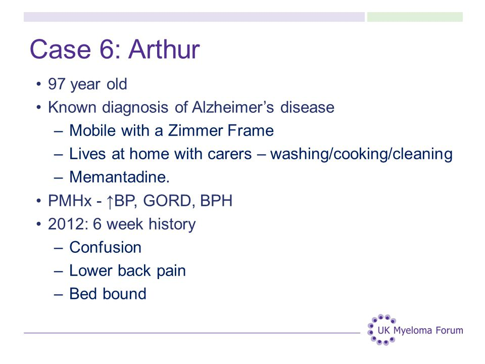 Case 6: Arthur 97 year old Known diagnosis of Alzheimer's disease –Mobile with a Zimmer Frame –Lives at home with carers – washing/cooking/cleaning –Memantadine.