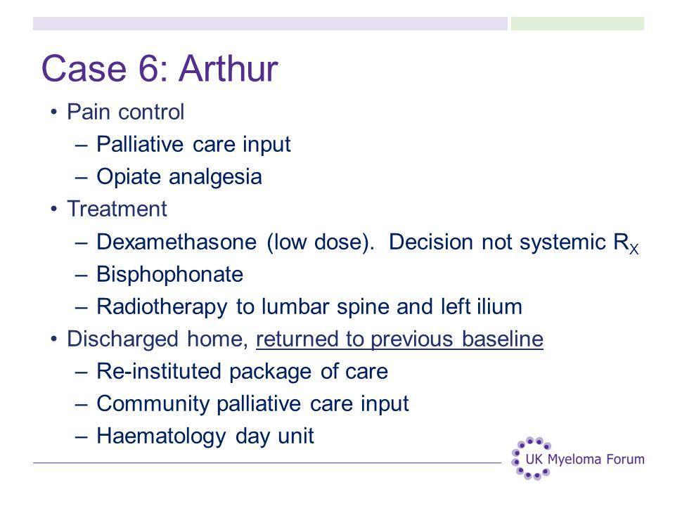 Case 6: Arthur Pain control –Palliative care input –Opiate analgesia Treatment –Dexamethasone (low dose). Decision not systemic R X –Bisphophonate –Ra