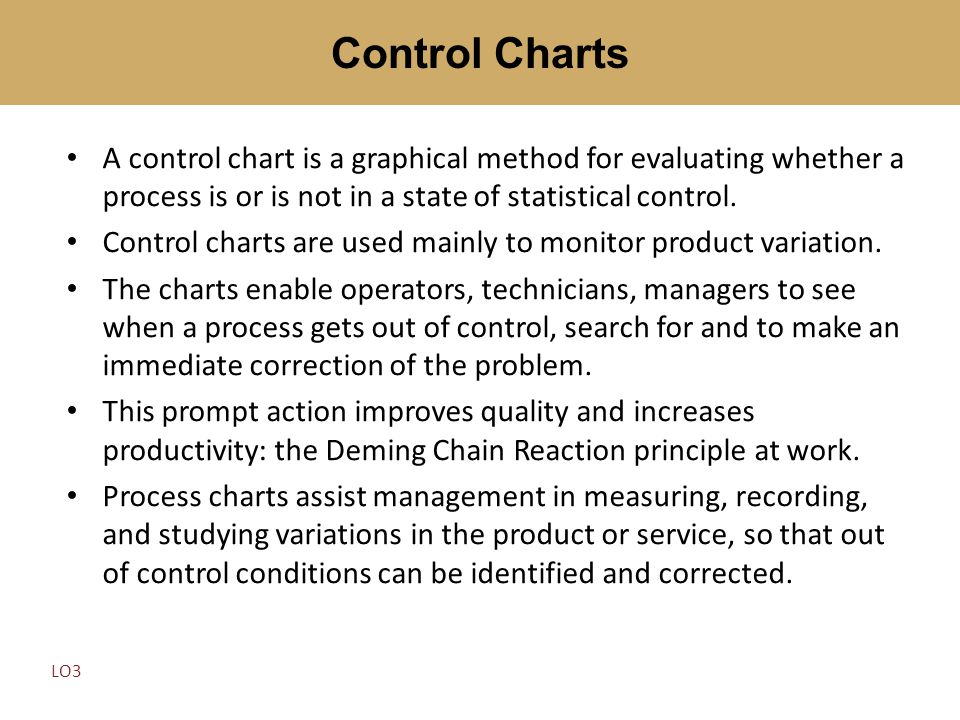 A control chart is a graphical method for evaluating whether a process is or is not in a state of statistical control. Control charts are used mainly
