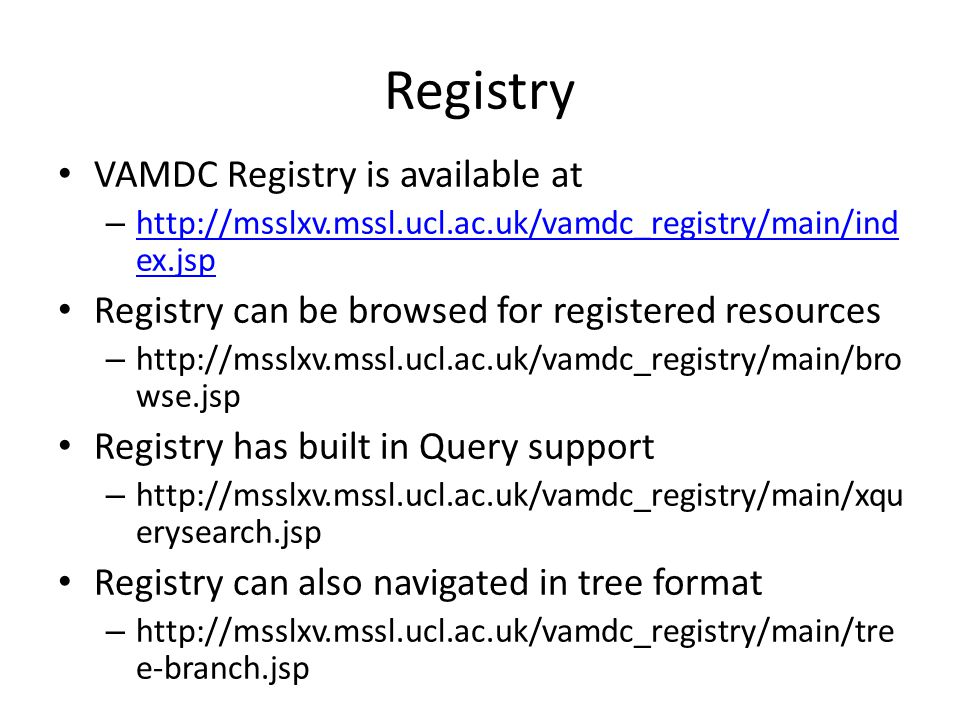 Registry VAMDC Registry is available at – http://msslxv.mssl.ucl.ac.uk/vamdc_registry/main/ind ex.jsp http://msslxv.mssl.ucl.ac.uk/vamdc_registry/main/ind ex.jsp Registry can be browsed for registered resources – http://msslxv.mssl.ucl.ac.uk/vamdc_registry/main/bro wse.jsp Registry has built in Query support – http://msslxv.mssl.ucl.ac.uk/vamdc_registry/main/xqu erysearch.jsp Registry can also navigated in tree format – http://msslxv.mssl.ucl.ac.uk/vamdc_registry/main/tre e-branch.jsp