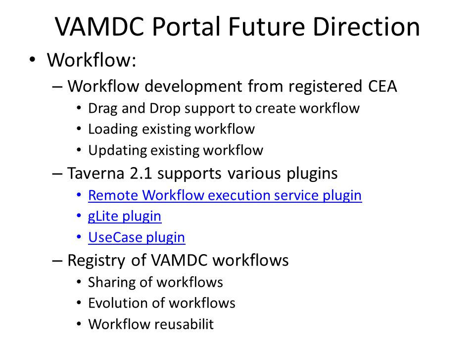 Workflow: – Workflow development from registered CEA Drag and Drop support to create workflow Loading existing workflow Updating existing workflow – Taverna 2.1 supports various plugins Remote Workflow execution service plugin gLite plugin UseCase plugin – Registry of VAMDC workflows Sharing of workflows Evolution of workflows Workflow reusabilit VAMDC Portal Future Direction