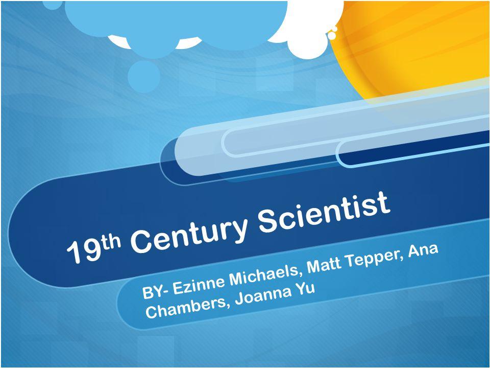 19 th Century Scientist BY- Ezinne Michaels, Matt Tepper, Ana Chambers, Joanna Yu