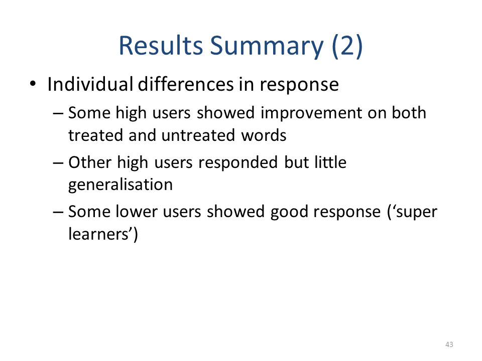 Results Summary (2) Individual differences in response – Some high users showed improvement on both treated and untreated words – Other high users res