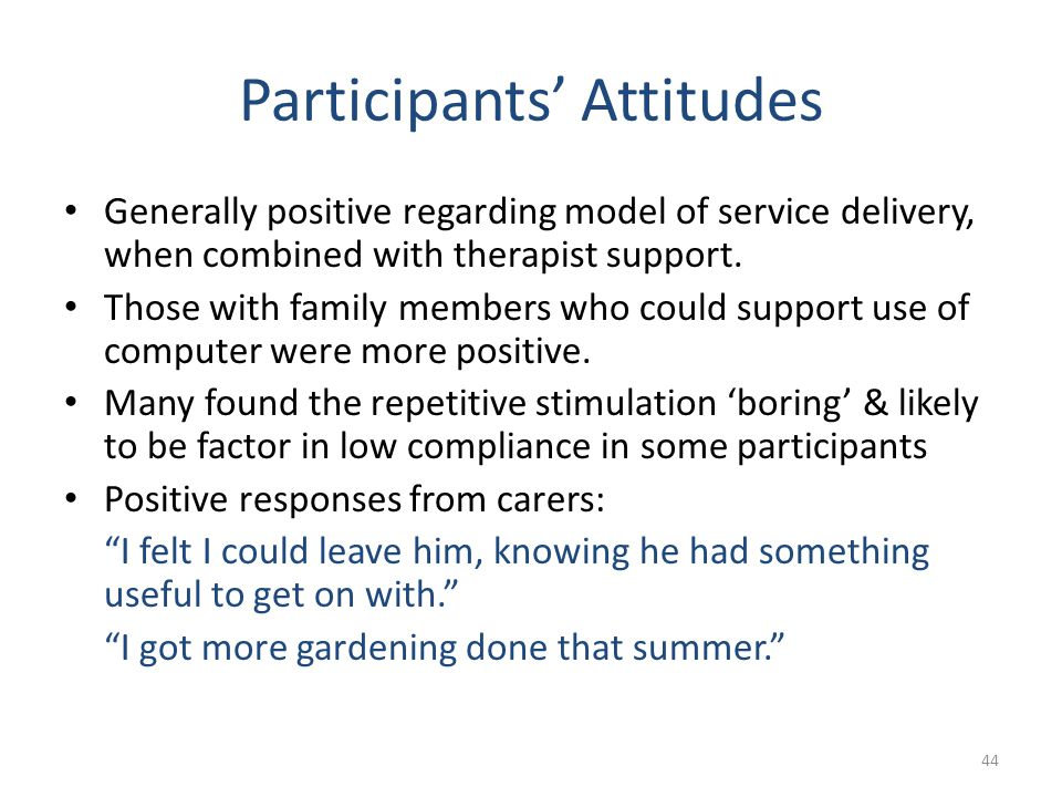 Participants' Attitudes Generally positive regarding model of service delivery, when combined with therapist support. Those with family members who co