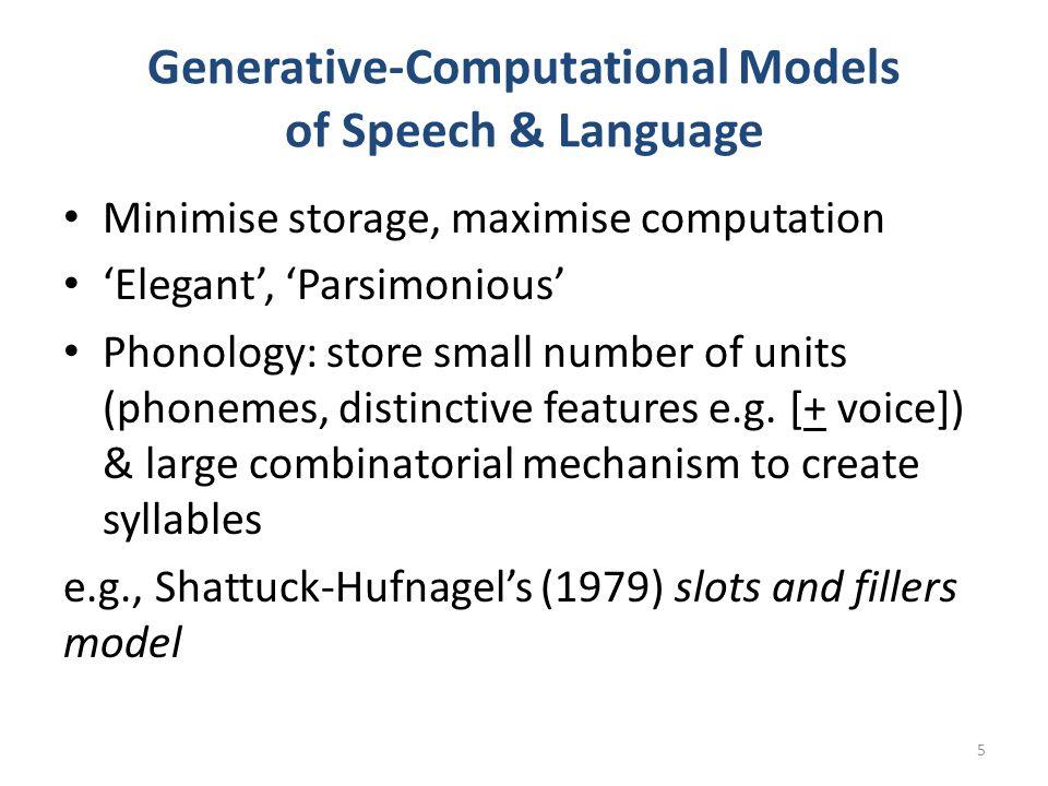 Generative-Computational Models of Speech & Language Minimise storage, maximise computation 'Elegant', 'Parsimonious' Phonology: store small number of