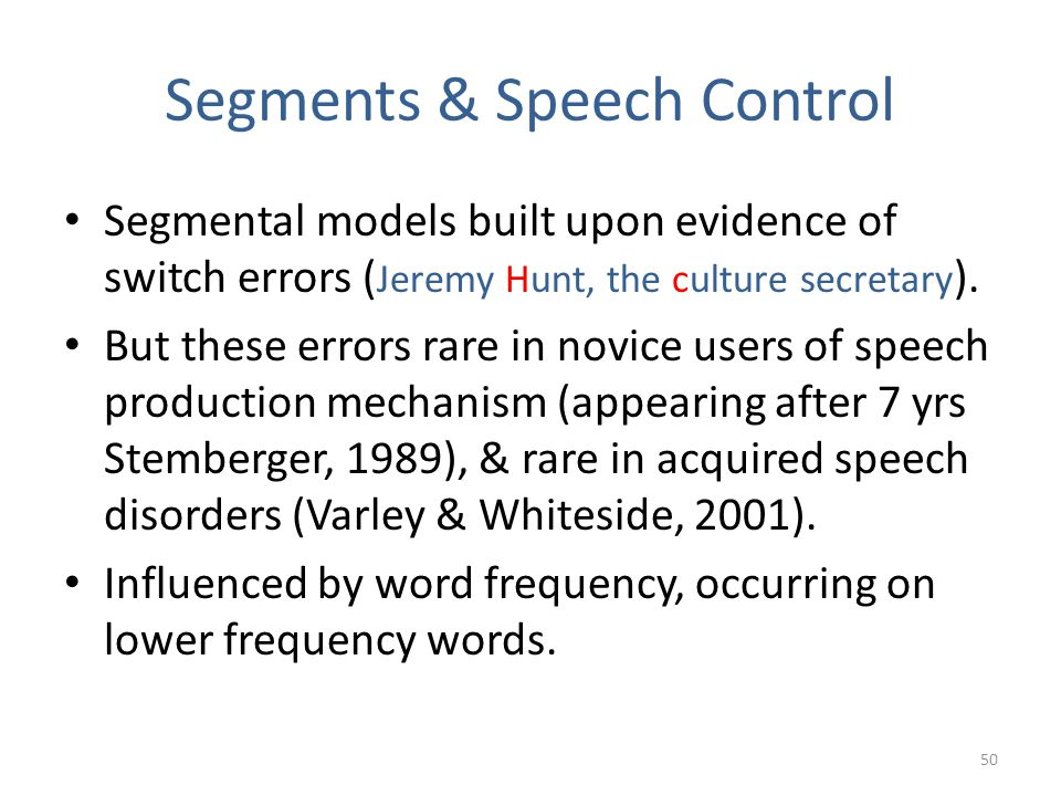Segments & Speech Control Segmental models built upon evidence of switch errors ( Jeremy Hunt, the culture secretary ). But these errors rare in novic