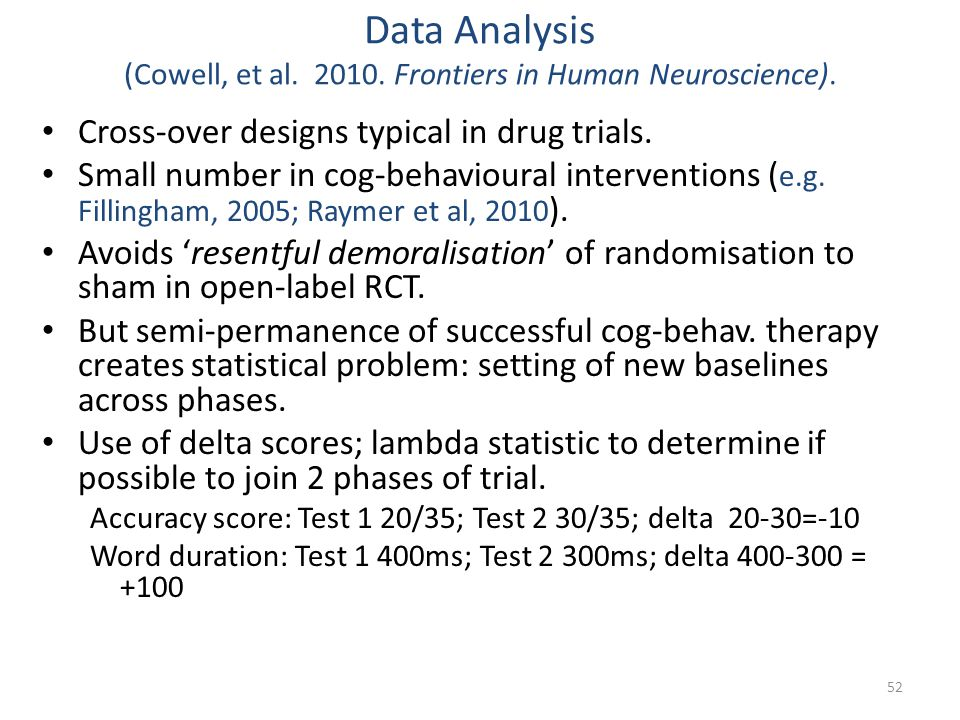 Data Analysis (Cowell, et al. 2010. Frontiers in Human Neuroscience). Cross-over designs typical in drug trials. Small number in cog-behavioural inter