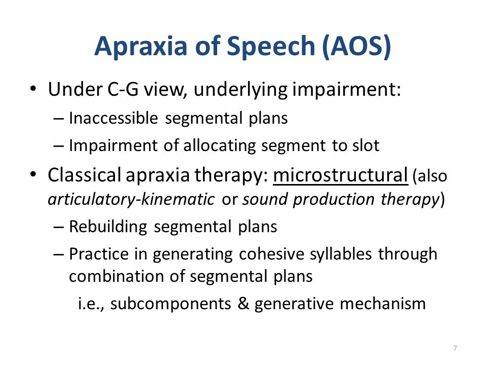 Apraxia of Speech (AOS) Under C-G view, underlying impairment: – Inaccessible segmental plans – Impairment of allocating segment to slot Classical apr