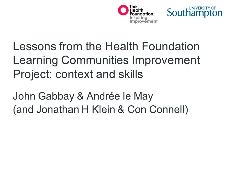 Lessons from the Health Foundation Learning Communities Improvement Project: context and skills John Gabbay & Andrée le May (and Jonathan H Klein & Co